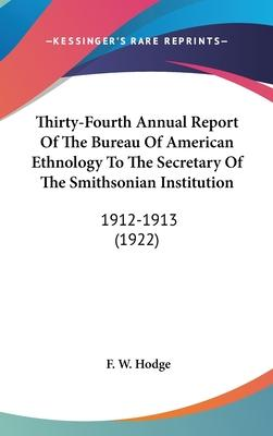 Thirty-Fourth Annual Report of the Bureau of American Ethnology to the Secretary of the Smithsonian Institution