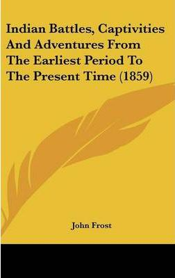 Indian Battles, Captivities and Adventures from the Earliest Period to the Present Time (1859)
