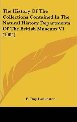 The History of the Collections Contained in the Natural History Departments of the British Museum V1 (1904)