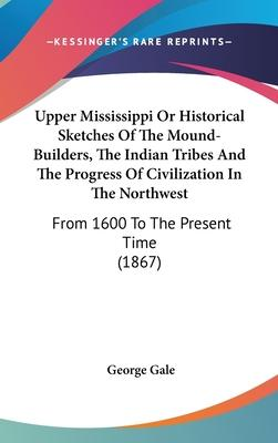 Upper Mississippi or Historical Sketches of the Mound-Builders, the Indian Tribes and the Progress of Civilization in the Northwest