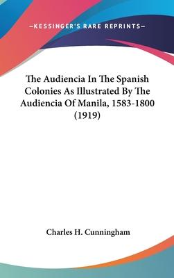 The Audiencia in the Spanish Colonies as Illustrated by the Audiencia of Manila, 1583-1800 (1919)