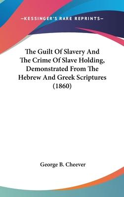 The Guilt of Slavery and the Crime of Slave Holding, Demonstrated from the Hebrew and Greek Scriptures (1860)