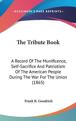 The Tribute Book  A Record of the Munificence, Self-Sacrifice and Patriotism of the American People During the War for the Union (1865)