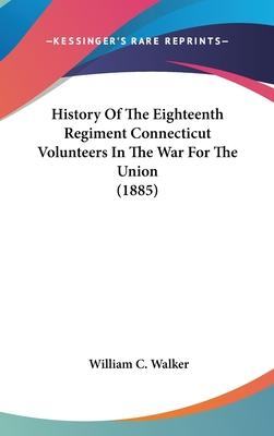 History of the Eighteenth Regiment Connecticut Volunteers in the War for the Union (1885)