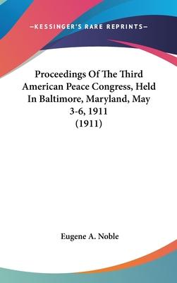 Proceedings of the Third American Peace Congress, Held in Baltimore, Maryland, May 3-6, 1911 (1911)