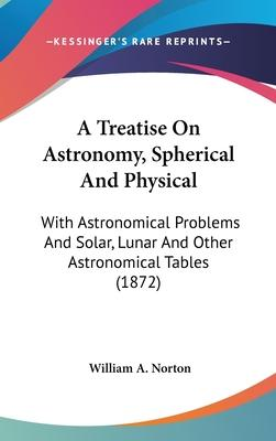 A Treatise on Astronomy, Spherical and Physical