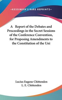A Report of the Debates and Proceedings in the Secret Sessions of the Conference Convention, for Proposing Amendments to the Constitution of the Uni