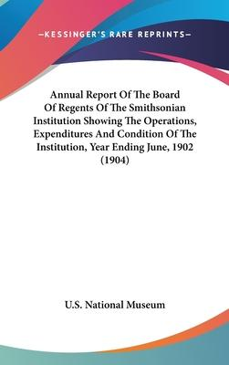Annual Report of the Board of Regents of the Smithsonian Institution Showing the Operations, Expenditures and Condition of the Institution, Year Ending June, 1902 (1904)