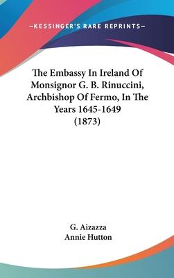 The Embassy in Ireland of Monsignor G. B. Rinuccini, Archbishop of Fermo, in the Years 1645-1649 (1873)