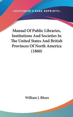 Manual of Public Libraries, Institutions and Societies in the United States and British Provinces of North America (1860)