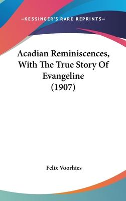 Acadian Reminiscences, with the True Story of Evangeline (1907)
