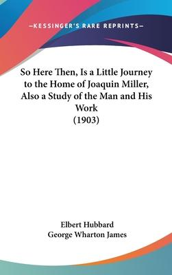 So Here Then, Is a Little Journey to the Home of Joaquin Miller, Also a Study of the Man and His Work (1903) Cover Image