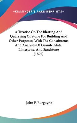 A Treatise on the Blasting and Quarrying of Stone for Building and Other Purposes, with the Constituents and Analyses of Granite, Slate, Limestone, and Sandstone (1895)