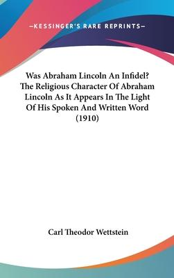Was Abraham Lincoln an Infidel? the Religious Character of Abraham Lincoln as It Appears in the Light of His Spoken and Written Word (1910)