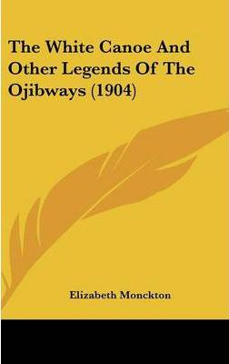 The White Canoe and Other Legends of the Ojibways (1904)