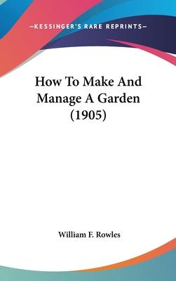 How to Make and Manage a Garden (1905)