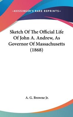 Sketch of the Official Life of John A. Andrew, as Governor of Massachusetts (1868)