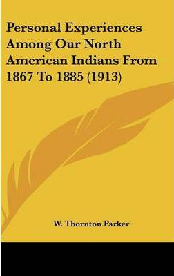 Personal Experiences Among Our North American Indians from 1867 to 1885 (1913)