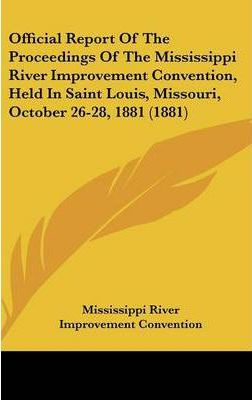 Official Report of the Proceedings of the Mississippi River Improvement Convention, Held in Saint Louis, Missouri, October 26-28, 1881 (1881)
