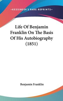 Life of Benjamin Franklin on the Basis of His Autobiography (1851)