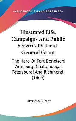 Illustrated Life, Campaigns and Public Services of Lieut. General Grant