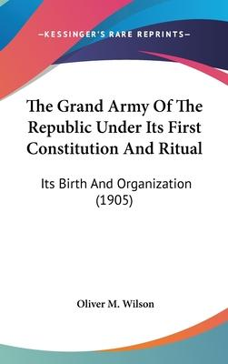 The Grand Army of the Republic Under Its First Constitution and Ritual