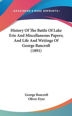 History of the Battle of Lake Erie and Miscellaneous Papers; And Life and Writings of George Bancroft (1891)