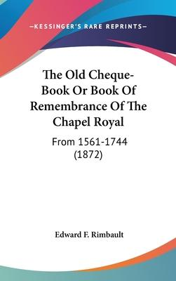 The Old Cheque-Book or Book of Remembrance of the Chapel Royal
