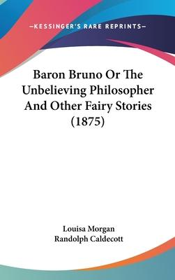 Baron Bruno or the Unbelieving Philosopher and Other Fairy Stories (1875)