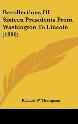 Recollections of Sixteen Presidents from Washington to Lincoln (1896)