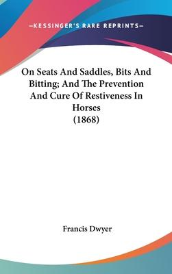 On Seats And Saddles, Bits And Bitting; And The Prevention And Cure Of Restiveness In Horses (1868)