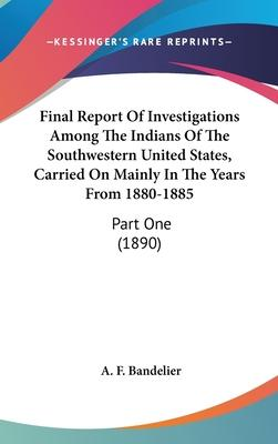 Final Report of Investigations Among the Indians of the Southwestern United States, Carried on Mainly in the Years from 1880-1885
