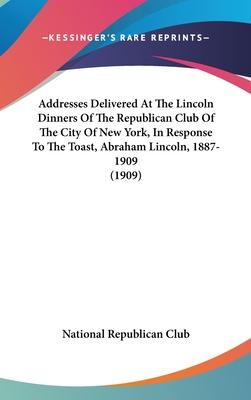 Addresses Delivered at the Lincoln Dinners of the Republican Club of the City of New York, in Response to the Toast, Abraham Lincoln, 1887-1909 (1909)
