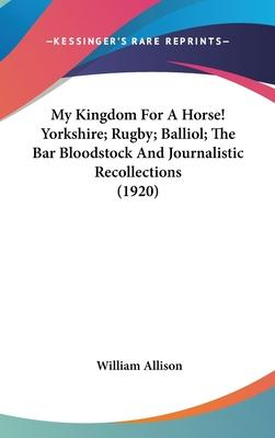 My Kingdom for a Horse! Yorkshire; Rugby; Balliol; The Bar Bloodstock and Journalistic Recollections (1920)