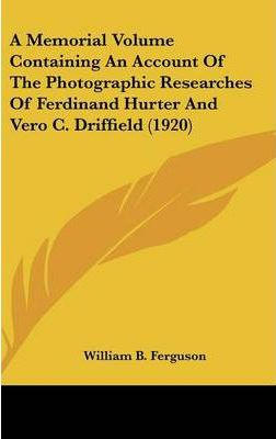 A Memorial Volume Containing an Account of the Photographic Researches of Ferdinand Hurter and Vero C. Driffield (1920)