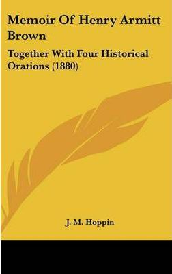Memoir of Henry Armitt Brown  Together with Four Historical Orations (1880)