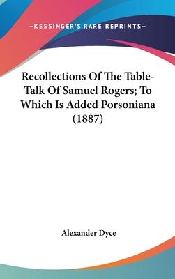 Recollections of the Table-Talk of Samuel Rogers; To Which Is Added Porsoniana (1887)