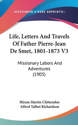 Life, Letters and Travels of Father Pierre-Jean de Smet, 1801-1873 V3