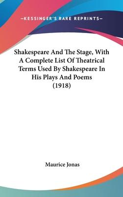Shakespeare and the Stage, with a Complete List of Theatrical Terms Used by Shakespeare in His Plays and Poems (1918)