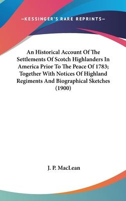 An Historical Account of the Settlements of Scotch Highlanders in America Prior to the Peace of 1783; Together with Notices of Highland Regiments and Biographical Sketches (1900)