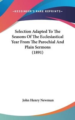 Selection Adapted to the Seasons of the Ecclesiastical Year from the Parochial and Plain Sermons (1891)