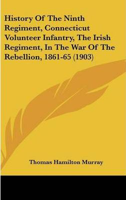 History of the Ninth Regiment, Connecticut Volunteer Infantry, the Irish Regiment, in the War of the Rebellion, 1861-65 (1903)