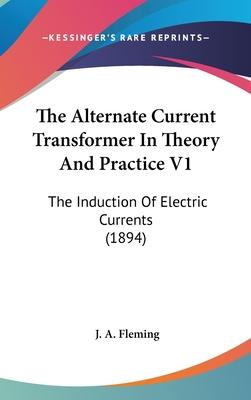 The Alternate Current Transformer in Theory and Practice V1