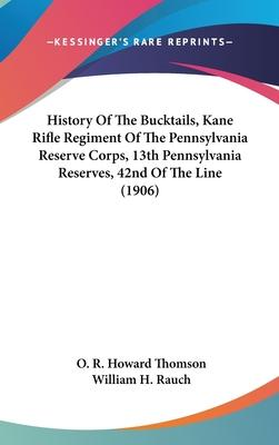 History of the Bucktails, Kane Rifle Regiment of the Pennsylvania Reserve Corps, 13th Pennsylvania Reserves, 42nd of the Line (1906)