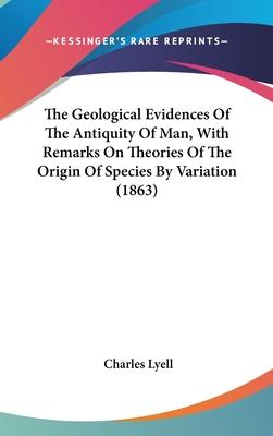 The Geological Evidences Of The Antiquity Of Man, With Remarks On Theories Of The Origin Of Species By Variation (1863)