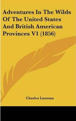 Adventures In The Wilds Of The United States And British American Provinces V1 (1856)