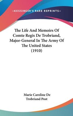 The Life and Memoirs of Comte Regis de Trobriand, Major-General in the Army of the United States (1910)