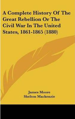 A Complete History of the Great Rebellion or the Civil War in the United States, 1861-1865 (1880)