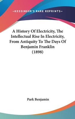 A History of Electricity, the Intellectual Rise in Electricity, from Antiquity to the Days of Benjamin Franklin (1898)