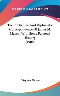 The Public Life and Diplomatic Correspondence of James M. Mason, with Some Personal History (1906)